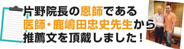 片野院長の恩師である医師・鹿嶋田忠史先生から推薦文を頂戴しました!